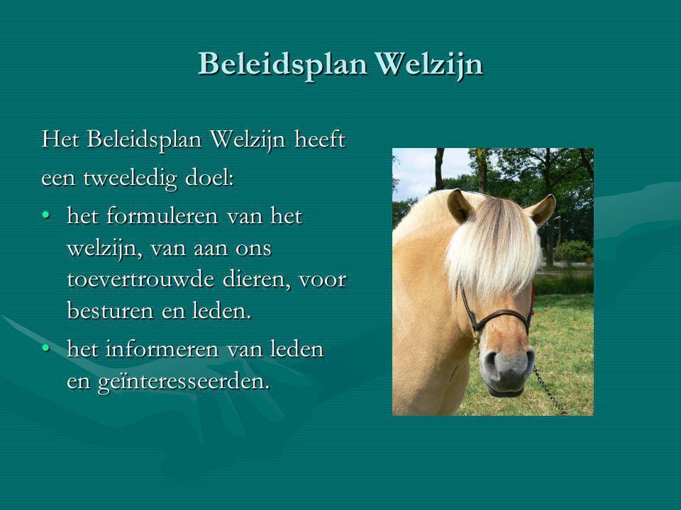 Beleidsplan Welzijn Het Beleidsplan Welzijn heeft een tweeledig doel: het formuleren van het welzijn, van aan ons toevertrouwde dieren, voor besturen en leden.het formuleren van het welzijn, van aan ons toevertrouwde dieren, voor besturen en leden.