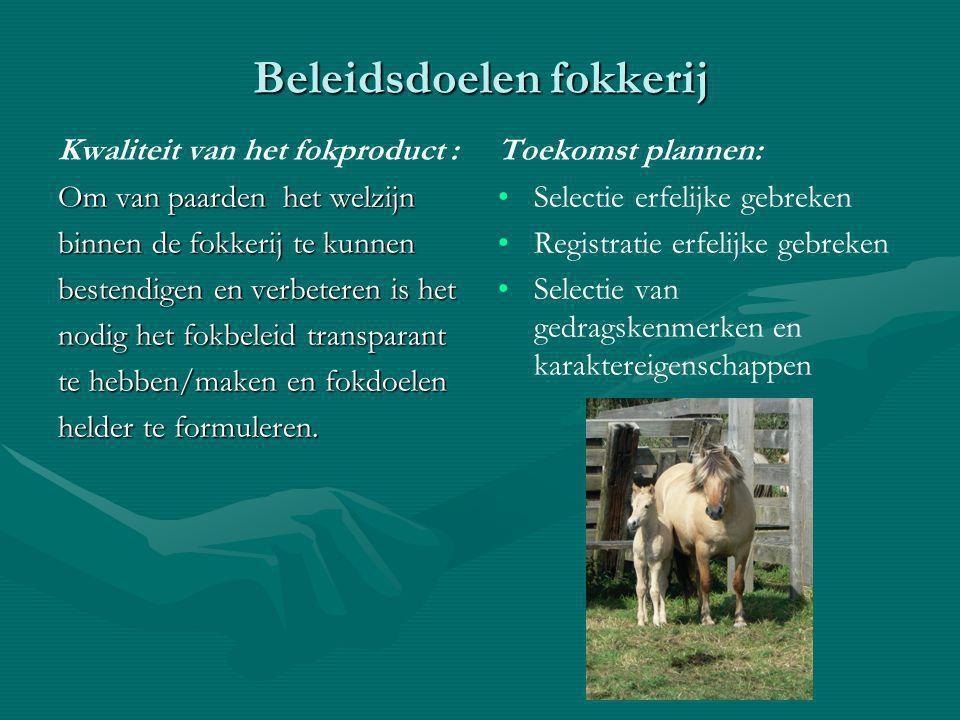Beleidsdoelen fokkerij Kwaliteit van het fokproduct : Om van paarden het welzijn binnen de fokkerij te kunnen bestendigen en verbeteren is het nodig het fokbeleid transparant te hebben/maken en fokdoelen helder te formuleren.