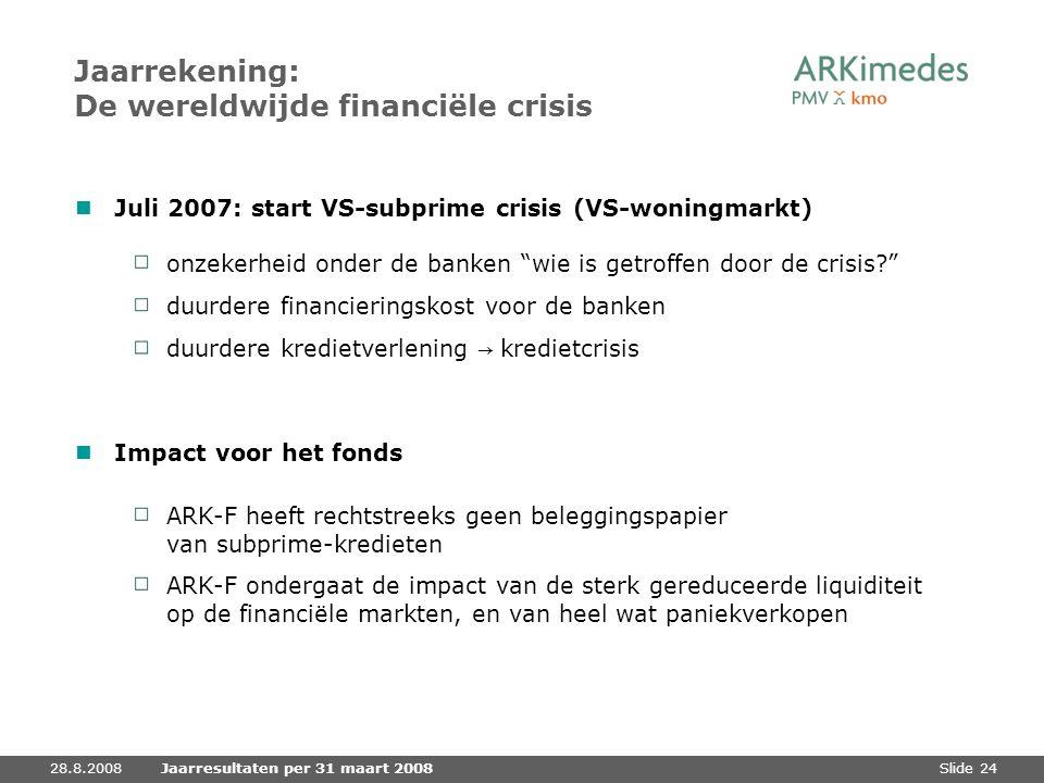 Slide 2428.8.2008Jaarresultaten per 31 maart 2008 Jaarrekening: De wereldwijde financiële crisis Juli 2007: start VS-subprime crisis (VS-woningmarkt)