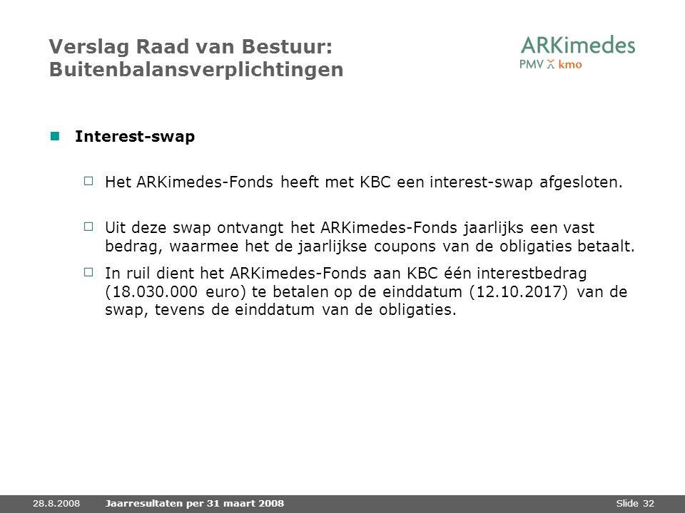 Slide 3228.8.2008Jaarresultaten per 31 maart 2008 Verslag Raad van Bestuur: Buitenbalansverplichtingen Interest-swap Het ARKimedes-Fonds heeft met KBC