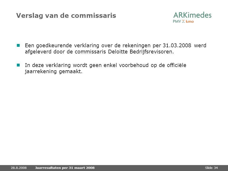 Slide 3428.8.2008Jaarresultaten per 31 maart 2008 Verslag van de commissaris Een goedkeurende verklaring over de rekeningen per 31.03.2008 werd afgele