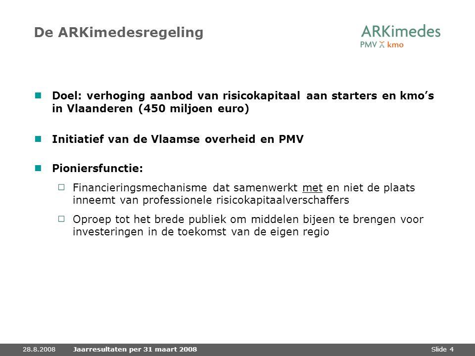 Slide 428.8.2008Jaarresultaten per 31 maart 2008 De ARKimedesregeling Doel: verhoging aanbod van risicokapitaal aan starters en kmo's in Vlaanderen (4