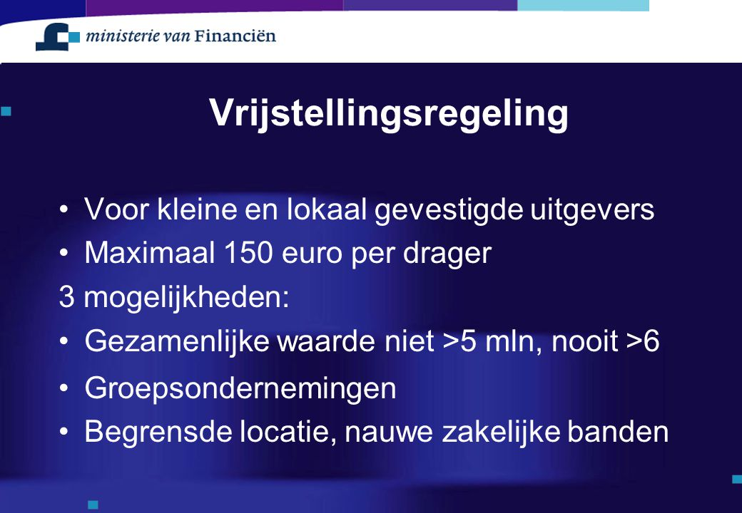 Vrijstellingsregeling Voor kleine en lokaal gevestigde uitgevers Maximaal 150 euro per drager 3 mogelijkheden: Gezamenlijke waarde niet >5 mln, nooit
