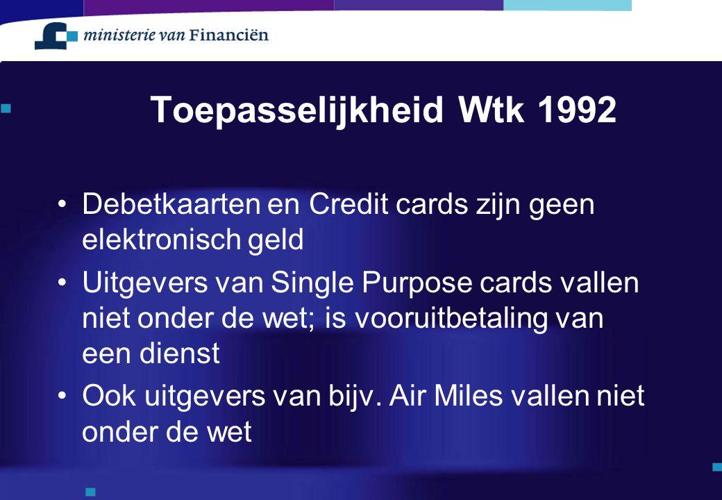 Toepasselijkheid Wtk 1992 Debetkaarten en Credit cards zijn geen elektronisch geld Uitgevers van Single Purpose cards vallen niet onder de wet; is voo