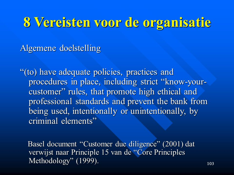 103 8 Vereisten voor de organisatie Algemene doelstelling (to) have adequate policies, practices and procedures in place, including strict know-your- customer rules, that promote high ethical and professional standards and prevent the bank from being used, intentionally or unintentionally, by criminal elements Basel document Customer due diligence (2001) dat verwijst naar Principle 15 van de Core Principles Methodology (1999).