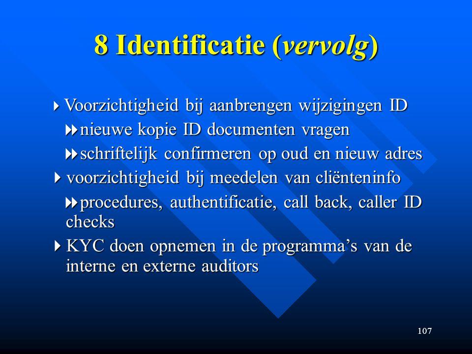 107 8 Identificatie (vervolg)  Voorzichtigheid bij aanbrengen wijzigingen ID  nieuwe kopie ID documenten vragen  nieuwe kopie ID documenten vragen  schriftelijk confirmeren op oud en nieuw adres  schriftelijk confirmeren op oud en nieuw adres  voorzichtigheid bij meedelen van cliënteninfo  procedures, authentificatie, call back, caller ID checks  procedures, authentificatie, call back, caller ID checks  KYC doen opnemen in de programma's van de interne en externe auditors