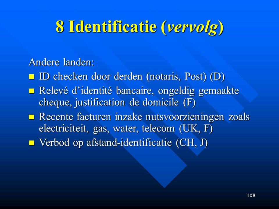 108 8 Identificatie (vervolg) Andere landen: ID checken door derden (notaris, Post) (D) ID checken door derden (notaris, Post) (D) Relevé d'identité bancaire, ongeldig gemaakte cheque, justification de domicile (F) Relevé d'identité bancaire, ongeldig gemaakte cheque, justification de domicile (F) Recente facturen inzake nutsvoorzieningen zoals electriciteit, gas, water, telecom (UK, F) Recente facturen inzake nutsvoorzieningen zoals electriciteit, gas, water, telecom (UK, F) Verbod op afstand-identificatie (CH, J) Verbod op afstand-identificatie (CH, J)
