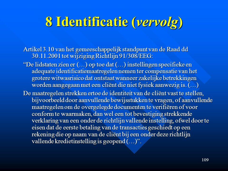 109 8 Identificatie (vervolg) Artikel 3.10 van het gemeeschappelijk standpunt van de Raad dd 30.11.2001 tot wijziging Richtlijn 91/308/EEG: De lidstaten zien er (…) op toe dat (…) instellingen specifieke en adequate identificatiemaatregelen nemen ter compensatie van het grotere witwasrisico dat ontstaat wanneer zakelijke betrekkingen worden aangegaan met een cliënt die niet fysiek aanwezig is.