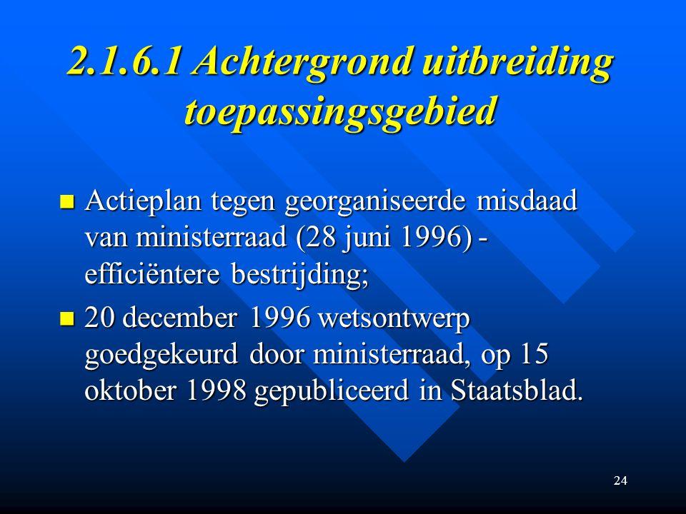 24 2.1.6.1 Achtergrond uitbreiding toepassingsgebied Actieplan tegen georganiseerde misdaad van ministerraad (28 juni 1996) - efficiëntere bestrijding; Actieplan tegen georganiseerde misdaad van ministerraad (28 juni 1996) - efficiëntere bestrijding; 20 december 1996 wetsontwerp goedgekeurd door ministerraad, op 15 oktober 1998 gepubliceerd in Staatsblad.