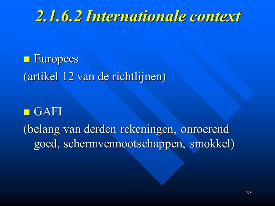 25 2.1.6.2 Internationale context Europees Europees (artikel 12 van de richtlijnen) GAFI GAFI (belang van derden rekeningen, onroerend goed, schermvennootschappen, smokkel)