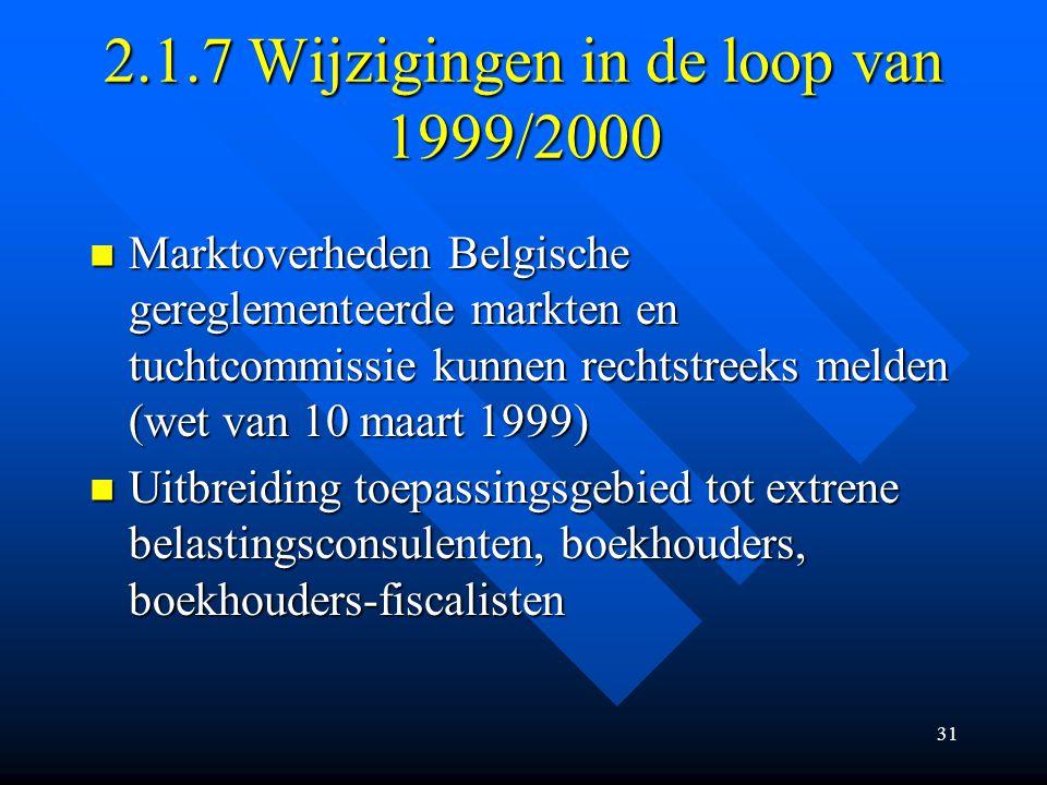 31 2.1.7 Wijzigingen in de loop van 1999/2000 Marktoverheden Belgische gereglementeerde markten en tuchtcommissie kunnen rechtstreeks melden (wet van 10 maart 1999) Marktoverheden Belgische gereglementeerde markten en tuchtcommissie kunnen rechtstreeks melden (wet van 10 maart 1999) Uitbreiding toepassingsgebied tot extrene belastingsconsulenten, boekhouders, boekhouders-fiscalisten Uitbreiding toepassingsgebied tot extrene belastingsconsulenten, boekhouders, boekhouders-fiscalisten
