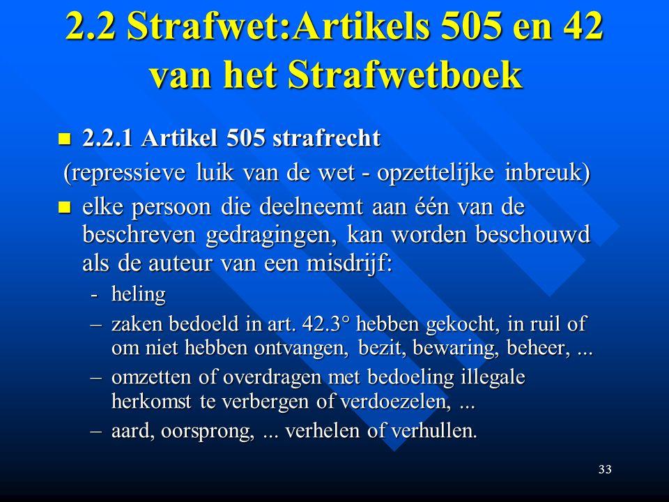 33 2.2 Strafwet:Artikels 505 en 42 van het Strafwetboek 2.2.1 Artikel 505 strafrecht 2.2.1 Artikel 505 strafrecht (repressieve luik van de wet - opzettelijke inbreuk) (repressieve luik van de wet - opzettelijke inbreuk) elke persoon die deelneemt aan één van de beschreven gedragingen, kan worden beschouwd als de auteur van een misdrijf: elke persoon die deelneemt aan één van de beschreven gedragingen, kan worden beschouwd als de auteur van een misdrijf: -heling –zaken bedoeld in art.