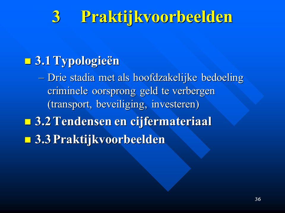 36 3Praktijkvoorbeelden 3.1Typologieën 3.1Typologieën –Drie stadia met als hoofdzakelijke bedoeling criminele oorsprong geld te verbergen (transport, beveiliging, investeren) 3.2Tendensen en cijfermateriaal 3.2Tendensen en cijfermateriaal 3.3Praktijkvoorbeelden 3.3Praktijkvoorbeelden