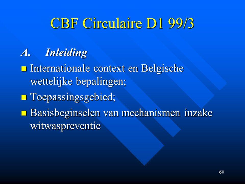 60 CBF Circulaire D1 99/3 A.Inleiding Internationale context en Belgische wettelijke bepalingen; Internationale context en Belgische wettelijke bepalingen; Toepassingsgebied; Toepassingsgebied; Basisbeginselen van mechanismen inzake witwaspreventie Basisbeginselen van mechanismen inzake witwaspreventie