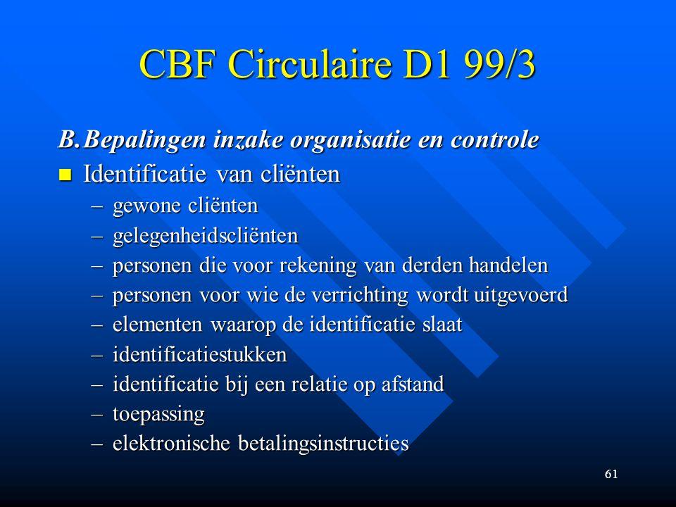 61 CBF Circulaire D1 99/3 B.Bepalingen inzake organisatie en controle Identificatie van cliënten Identificatie van cliënten –gewone cliënten –gelegenheidscliënten –personen die voor rekening van derden handelen –personen voor wie de verrichting wordt uitgevoerd –elementen waarop de identificatie slaat –identificatiestukken –identificatie bij een relatie op afstand –toepassing –elektronische betalingsinstructies