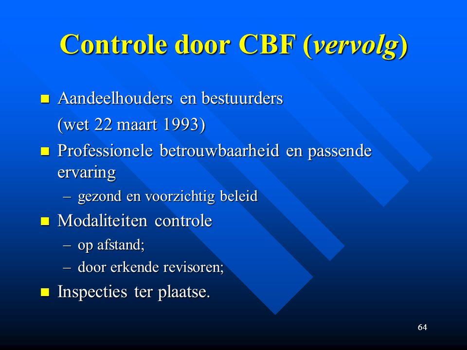 64 Controle door CBF (vervolg) Aandeelhouders en bestuurders Aandeelhouders en bestuurders (wet 22 maart 1993) Professionele betrouwbaarheid en passende ervaring Professionele betrouwbaarheid en passende ervaring –gezond en voorzichtig beleid Modaliteiten controle Modaliteiten controle –op afstand; –door erkende revisoren; Inspecties ter plaatse.