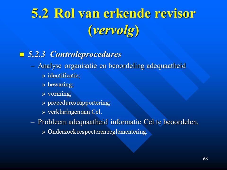 66 5.2Rol van erkende revisor (vervolg) 5.2.3 Controleprocedures 5.2.3 Controleprocedures –Analyse organisatie en beoordeling adequaatheid »identificatie; »bewaring; »vorming; »procedures rapportering; »verklaringen aan Cel.