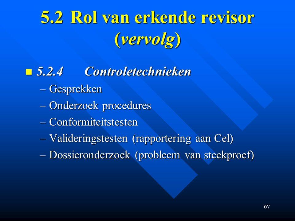 67 5.2Rol van erkende revisor (vervolg) 5.2.4Controletechnieken 5.2.4Controletechnieken –Gesprekken –Onderzoek procedures –Conformiteitstesten –Valideringstesten (rapportering aan Cel) –Dossieronderzoek (probleem van steekproef)