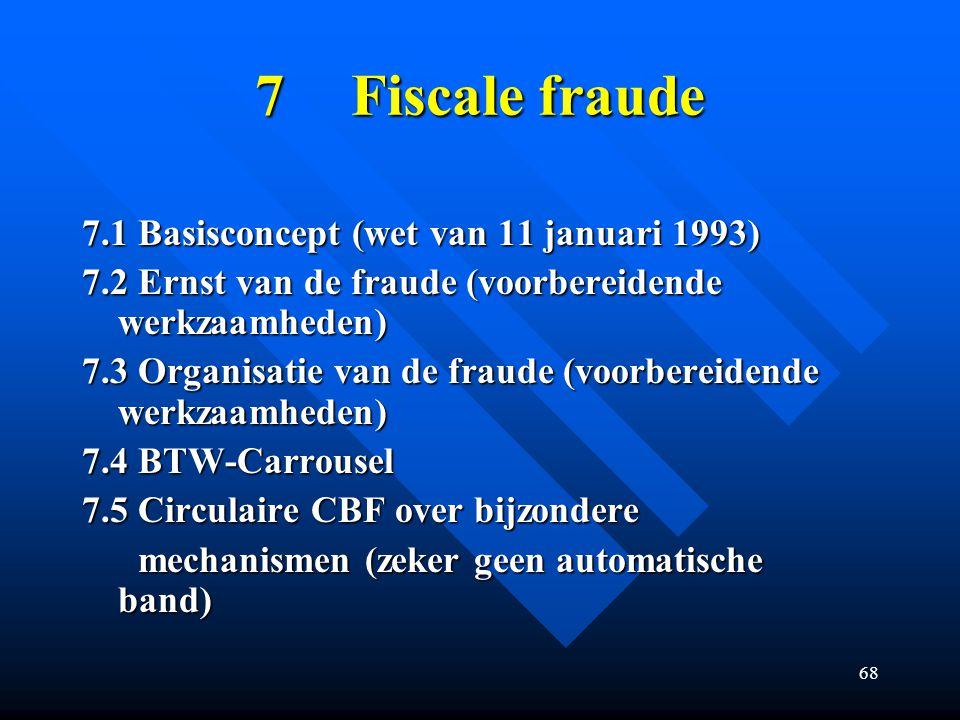 68 7Fiscale fraude 7.1 Basisconcept (wet van 11 januari 1993) 7.2 Ernst van de fraude (voorbereidende werkzaamheden) 7.3 Organisatie van de fraude (voorbereidende werkzaamheden) 7.4 BTW-Carrousel 7.5 Circulaire CBF over bijzondere mechanismen (zeker geen automatische band) mechanismen (zeker geen automatische band)