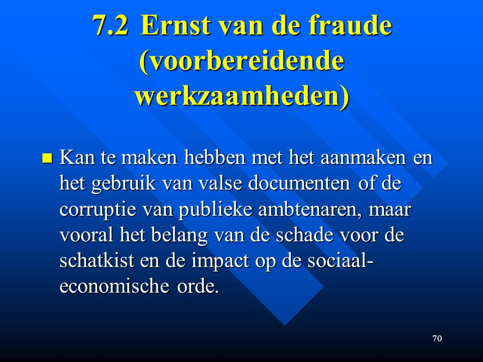 70 7.2Ernst van de fraude (voorbereidende werkzaamheden) Kan te maken hebben met het aanmaken en het gebruik van valse documenten of de corruptie van publieke ambtenaren, maar vooral het belang van de schade voor de schatkist en de impact op de sociaal- economische orde.