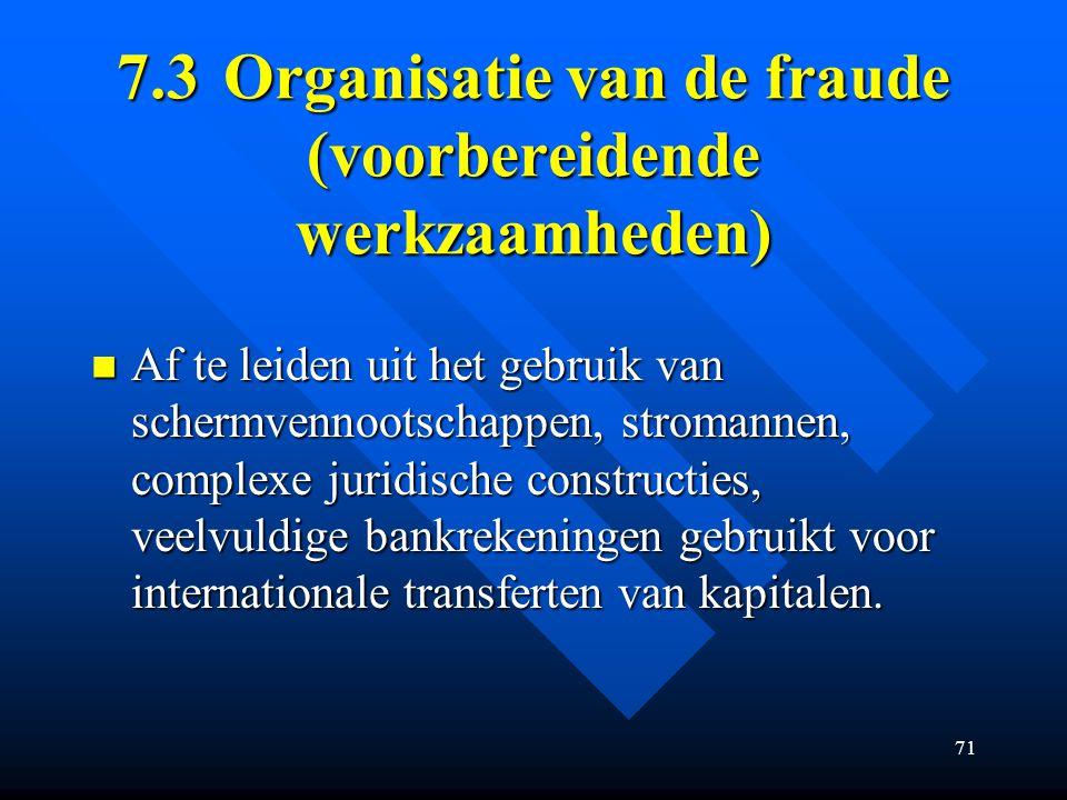 71 7.3Organisatie van de fraude (voorbereidende werkzaamheden) Af te leiden uit het gebruik van schermvennootschappen, stromannen, complexe juridische constructies, veelvuldige bankrekeningen gebruikt voor internationale transferten van kapitalen.