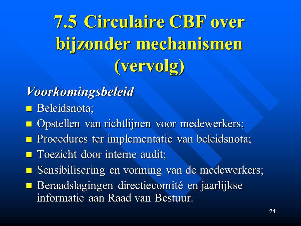 74 7.5Circulaire CBF over bijzonder mechanismen (vervolg) Voorkomingsbeleid Beleidsnota; Beleidsnota; Opstellen van richtlijnen voor medewerkers; Opstellen van richtlijnen voor medewerkers; Procedures ter implementatie van beleidsnota; Procedures ter implementatie van beleidsnota; Toezicht door interne audit; Toezicht door interne audit; Sensibilisering en vorming van de medewerkers; Sensibilisering en vorming van de medewerkers; Beraadslagingen directiecomité en jaarlijkse informatie aan Raad van Bestuur.
