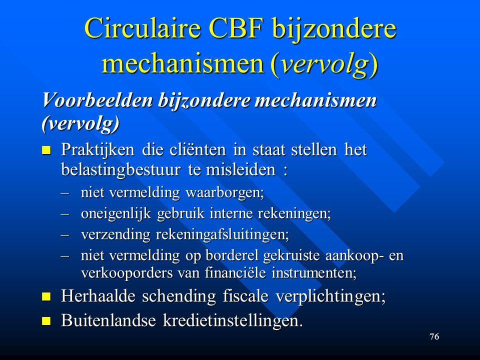 76 Circulaire CBF bijzondere mechanismen (vervolg) Voorbeelden bijzondere mechanismen (vervolg) Praktijken die cliënten in staat stellen het belastingbestuur te misleiden : Praktijken die cliënten in staat stellen het belastingbestuur te misleiden : –niet vermelding waarborgen; –oneigenlijk gebruik interne rekeningen; –verzending rekeningafsluitingen; –niet vermelding op borderel gekruiste aankoop- en verkooporders van financiële instrumenten; Herhaalde schending fiscale verplichtingen; Herhaalde schending fiscale verplichtingen; Buitenlandse kredietinstellingen.
