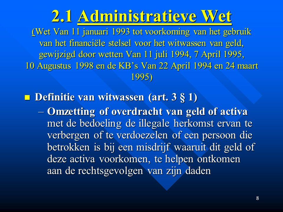 8 2.1 Administratieve Wet (Wet Van 11 januari 1993 tot voorkoming van het gebruik van het financiële stelsel voor het witwassen van geld, gewijzigd door wetten Van 11 juli 1994, 7 April 1995, 10 Augustus 1998 en de KB's Van 22 April 1994 en 24 maart 1995) Definitie van witwassen (art.