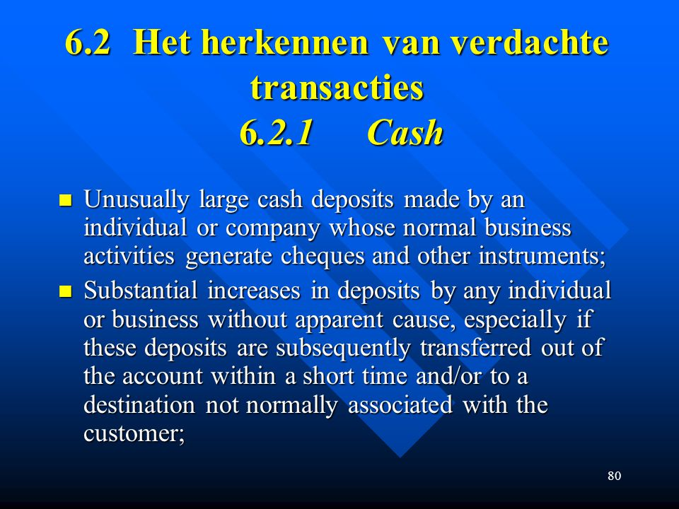 80 6.2Het herkennen van verdachte transacties 6.2.1Cash Unusually large cash deposits made by an individual or company whose normal business activitie