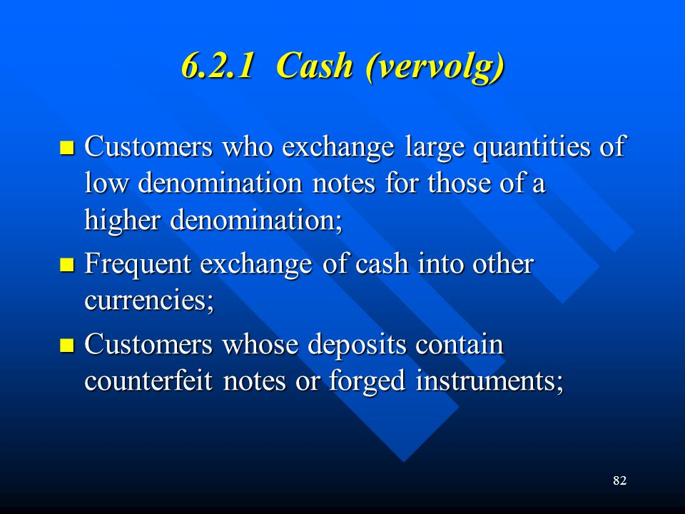 82 6.2.1 Cash (vervolg) Customers who exchange large quantities of low denomination notes for those of a higher denomination; Customers who exchange l