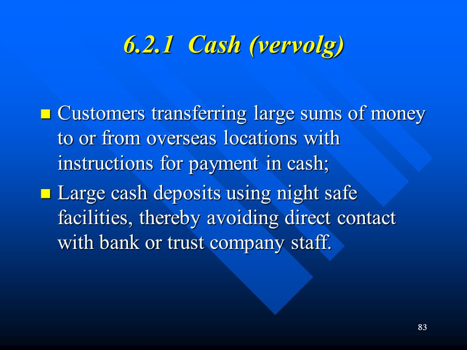 83 6.2.1 Cash (vervolg) Customers transferring large sums of money to or from overseas locations with instructions for payment in cash; Customers tran