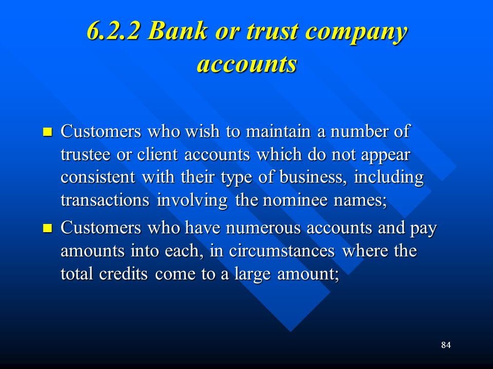 84 6.2.2 Bank or trust company accounts Customers who wish to maintain a number of trustee or client accounts which do not appear consistent with thei
