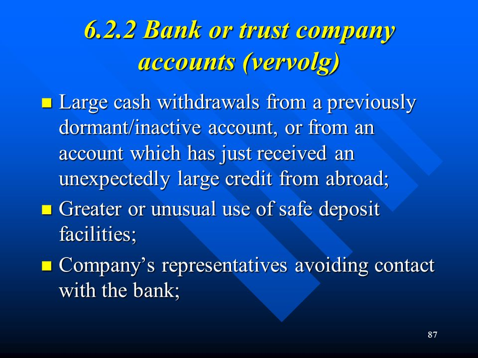87 6.2.2 Bank or trust company accounts (vervolg) Large cash withdrawals from a previously dormant/inactive account, or from an account which has just
