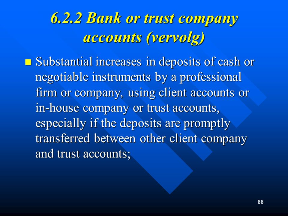 89 6.2.2 Bank or trust company accounts (vervolg) Customers who decline to provide information that in normal circumstances would make them eligible for credit or other banking services; Customers who decline to provide information that in normal circumstances would make them eligible for credit or other banking services; Large number of individuals making payments into the same account without an adequate explanation.