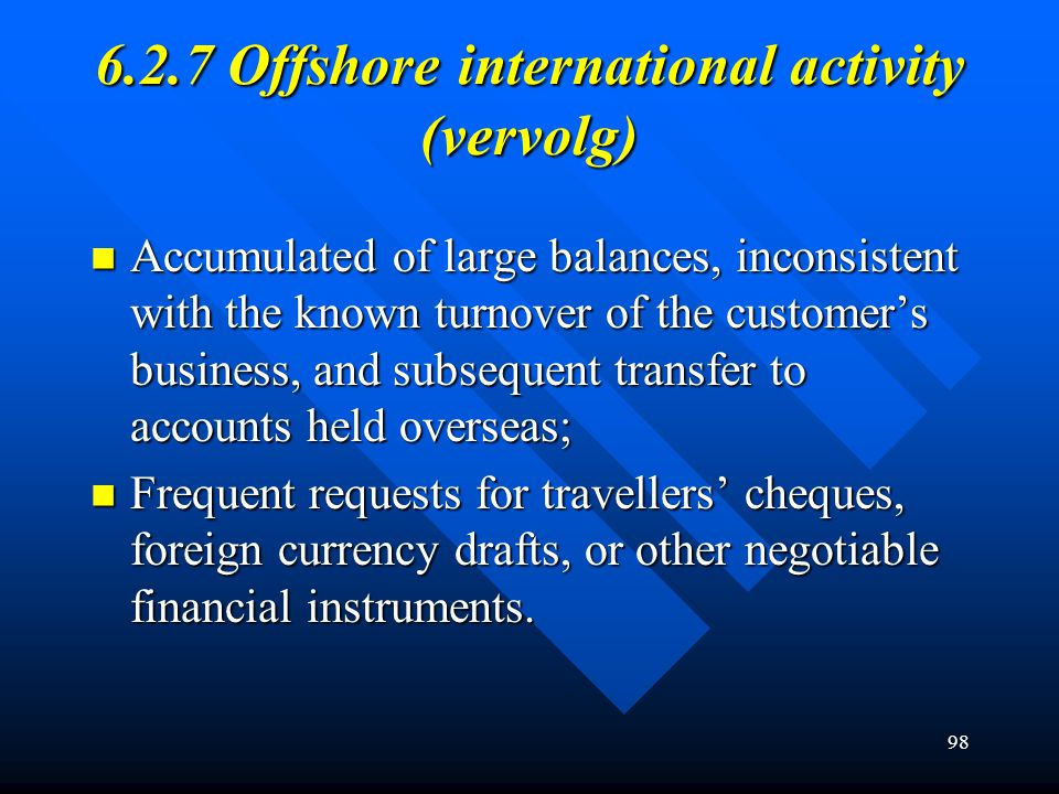 98 6.2.7 Offshore international activity (vervolg) Accumulated of large balances, inconsistent with the known turnover of the customer's business, and subsequent transfer to accounts held overseas; Accumulated of large balances, inconsistent with the known turnover of the customer's business, and subsequent transfer to accounts held overseas; Frequent requests for travellers' cheques, foreign currency drafts, or other negotiable financial instruments.