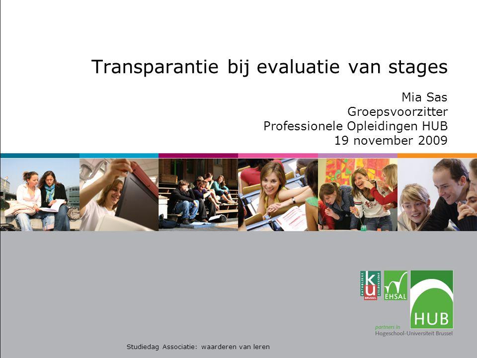 Transparantie bij evaluatie van stages Mia Sas Groepsvoorzitter Professionele Opleidingen HUB 19 november 2009 Studiedag Associatie: waarderen van leren