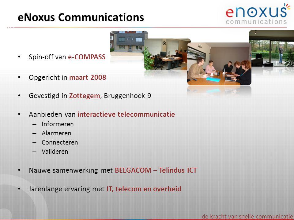 de kracht van snelle communicatie eNOXUS - simulatie Voorbeeld berekening per maand Alle oproepen van vaste lijn naar vaste lijn Gemiddeld 160 oproepen (30 à 40 per week) Gemiddeld 5 minuten per gesprek – 1x S pack met credits => 899 € x 12/25 =>36 € / maand – Connectiekosten => 0,0275 € x 160 =>4,4 € / maand – Gesprekskosten => 0,039 € x 160 x 5 =>31,2 € / maand – IVR kost => 0,025 € x 160 =>4 € / maand 75,6 € / maand