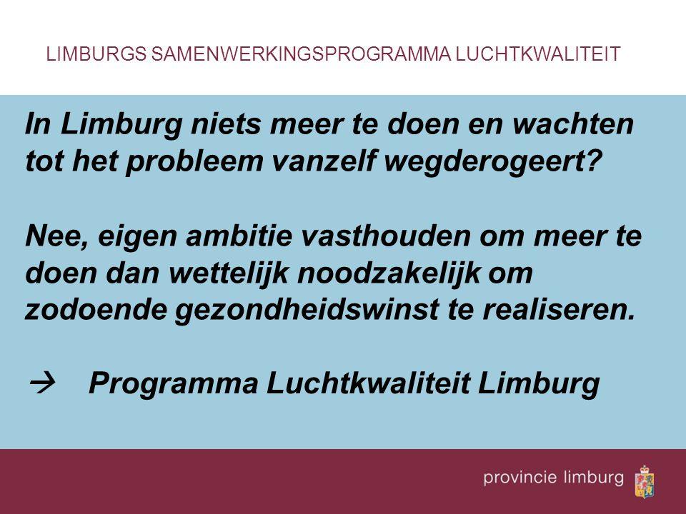In Limburg niets meer te doen en wachten tot het probleem vanzelf wegderogeert? LIMBURGS SAMENWERKINGSPROGRAMMA LUCHTKWALITEIT Nee, eigen ambitie vast