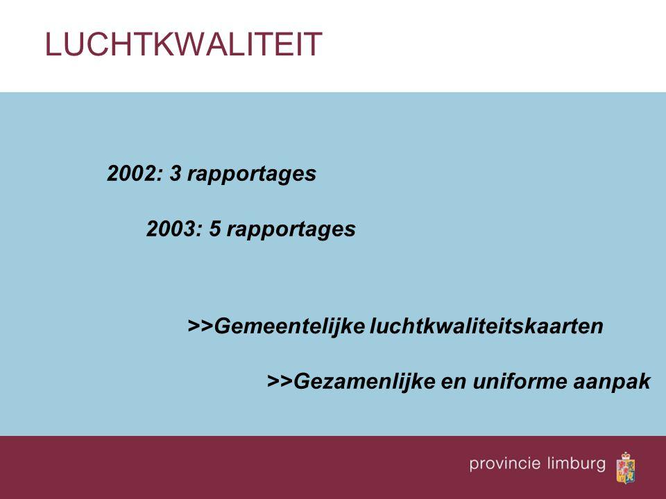 LUCHTKWALITEIT 2002: 3 rapportages 2003: 5 rapportages >>Gemeentelijke luchtkwaliteitskaarten >>Gezamenlijke en uniforme aanpak