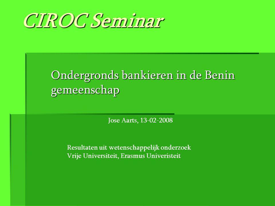 CIROC Seminar Ondergronds bankieren in de Benin gemeenschap Resultaten uit wetenschappelijk onderzoek Vrije Universiteit, Erasmus Univeristeit Jose Aa