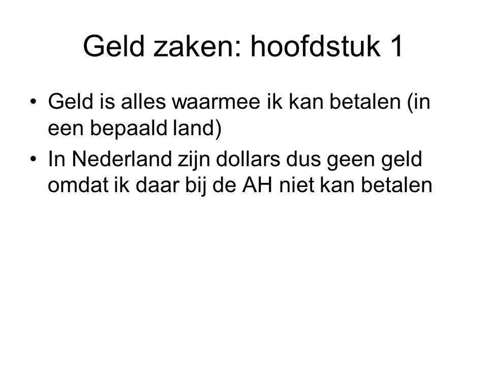 Geld zaken: hoofdstuk 1 Geld is alles waarmee ik kan betalen (in een bepaald land) In Nederland zijn dollars dus geen geld omdat ik daar bij de AH nie