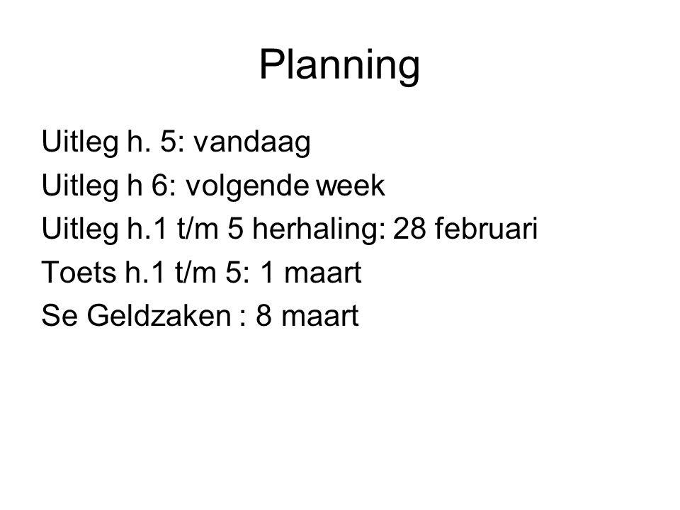 Planning Uitleg h. 5: vandaag Uitleg h 6: volgende week Uitleg h.1 t/m 5 herhaling: 28 februari Toets h.1 t/m 5: 1 maart Se Geldzaken : 8 maart