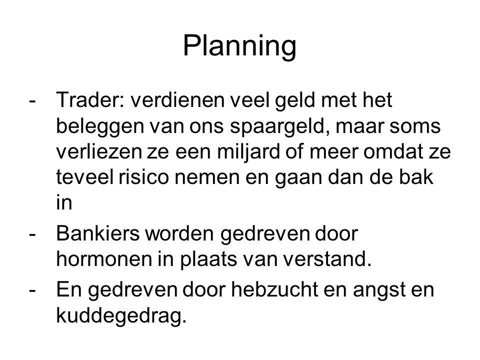 Planning -Trader: verdienen veel geld met het beleggen van ons spaargeld, maar soms verliezen ze een miljard of meer omdat ze teveel risico nemen en gaan dan de bak in -Bankiers worden gedreven door hormonen in plaats van verstand.