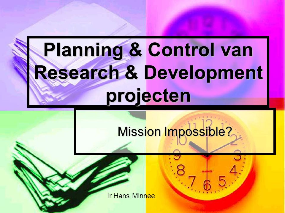 Planning & Control van Research & Development projecten Mission Impossible? Ir Hans Minnee