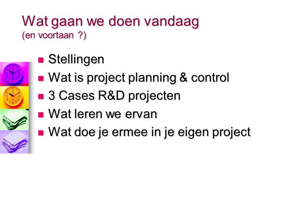 Wat gaan we doen vandaag (en voortaan ?) Stellingen Stellingen Wat is project planning & control Wat is project planning & control 3 Cases R&D projecten 3 Cases R&D projecten Wat leren we ervan Wat leren we ervan Wat doe je ermee in je eigen project Wat doe je ermee in je eigen project