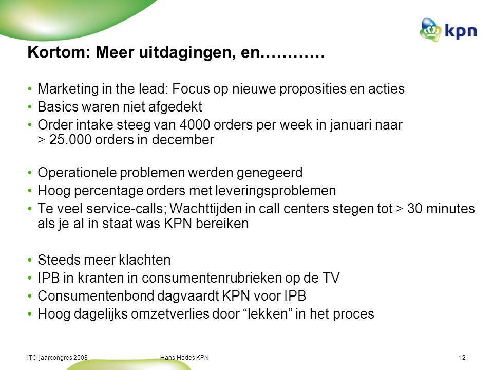 ITO jaarcongres 2008 Hans Hodes KPN12 Kortom: Meer uitdagingen, en………… Marketing in the lead: Focus op nieuwe proposities en acties Basics waren niet