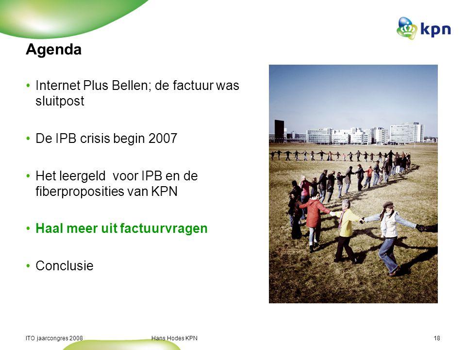 ITO jaarcongres 2008 Hans Hodes KPN18 Agenda Internet Plus Bellen; de factuur was sluitpost De IPB crisis begin 2007 Het leergeld voor IPB en de fiberproposities van KPN Haal meer uit factuurvragen Conclusie