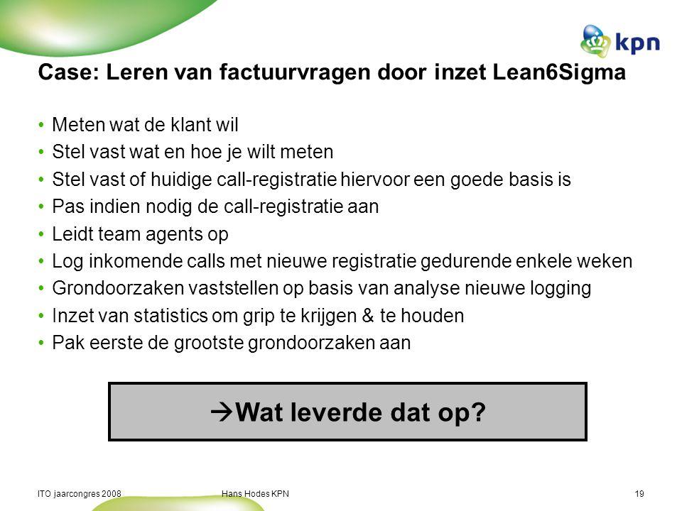 ITO jaarcongres 2008 Hans Hodes KPN19 Case: Leren van factuurvragen door inzet Lean6Sigma Meten wat de klant wil Stel vast wat en hoe je wilt meten St