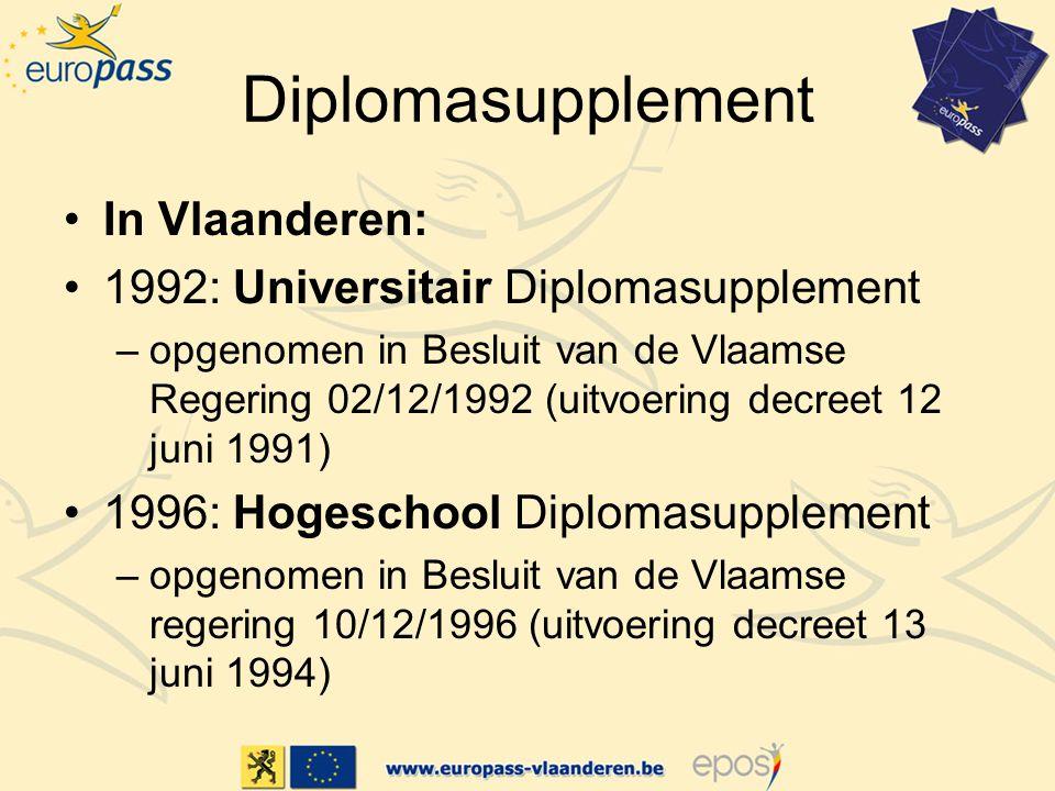 Diplomasupplement In Vlaanderen: 1992: Universitair Diplomasupplement –opgenomen in Besluit van de Vlaamse Regering 02/12/1992 (uitvoering decreet 12 juni 1991) 1996: Hogeschool Diplomasupplement –opgenomen in Besluit van de Vlaamse regering 10/12/1996 (uitvoering decreet 13 juni 1994)