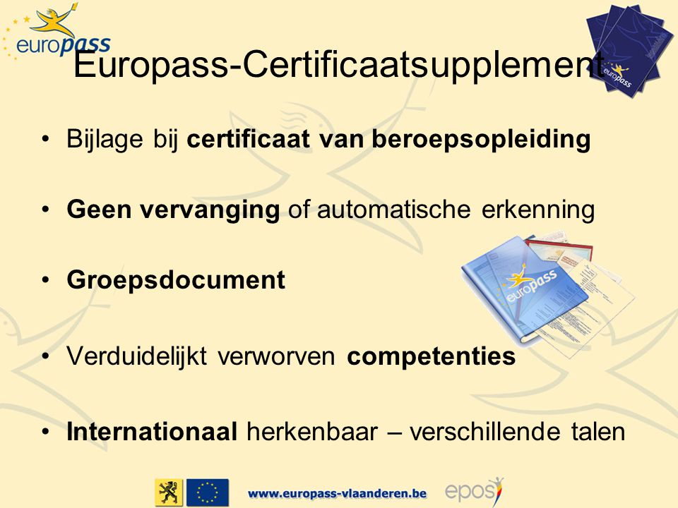 Europass-Certificaatsupplement Bijlage bij certificaat van beroepsopleiding Geen vervanging of automatische erkenning Groepsdocument Verduidelijkt verworven competenties Internationaal herkenbaar – verschillende talen